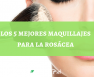 maquillajes para la rosacea analisis y reviews